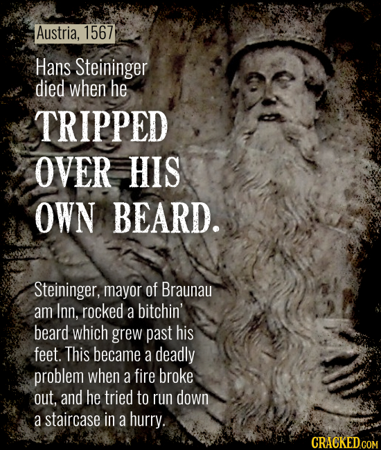 Austria, 1567 Hans Steininger died when he TRIPPED OVER HIS OWN BEARD. Steininger, mayor of Braunau am Inn, rocked a bitchin' beard which grew past hi