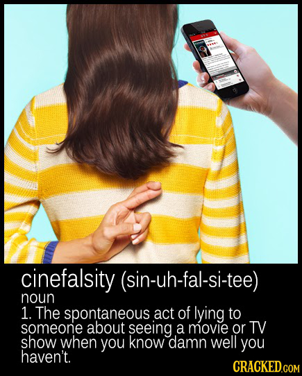 cinefalsity (sin-uh-fal-si-tee) noun 1. The spontaneous act of lying to someone about seeing a movie or TV show when you know damn well you haven't. C
