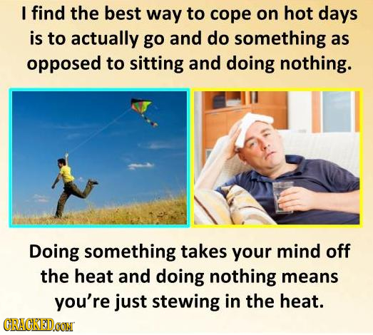 I find the best way to cope on hot days is to actually go and do something as opposed to sitting and doing nothing. Doing something takes your mind of