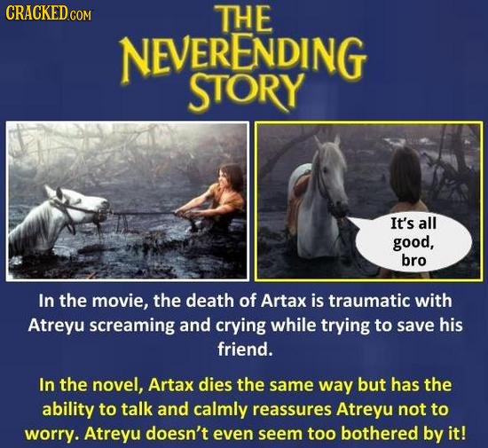 CRACKED THE NEVERENDING STORY It's all good, bro In the movie, the death of Artax is traumatic with Atreyu screaming and crying while trying to save h