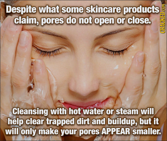Despite what some skincare products claim, pores do not open or close. CRAC Cleansing with hot water or steam will help clear trapped dirt and buildup