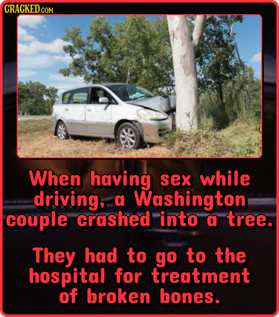 CRACKED.COM When having sex while driving, a Washington couple crashed into a tree. They had to go to the hospital for treatment of broken bones.