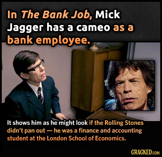 In The Bank Job, Mick Jagger has a cameo as a bank employee. It shows him as he might look if the Rolling Stones didn't pan out he was a finance and a