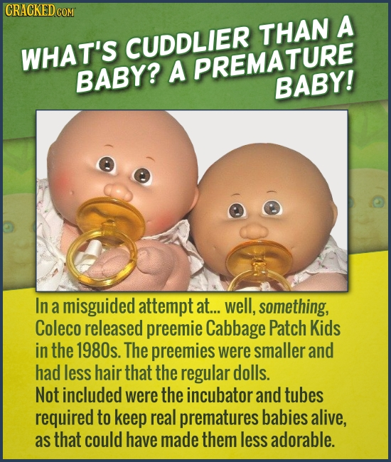 CRACKEDCON THAN A CUDDLIER WHAT'S BABY? A PREMATURE BABY! In a misguided attempt at... well, something, Coleco released preemie Cabbage Patch Kids in