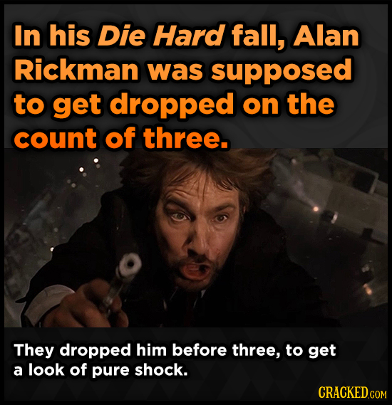 In his Die Hard fall, Alan Rickman was supposed to get dropped on the count of three. They dropped him before three, to get a look of pure shock. CRAC