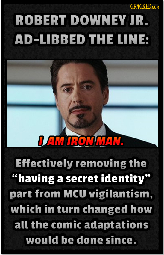 ROBERT DOWNEY JR. AD-LIBBED THE LINE: 0 AM IRON MAN. Effectively removing the having a secret identity part from MCU vigilantism, which in turn chan