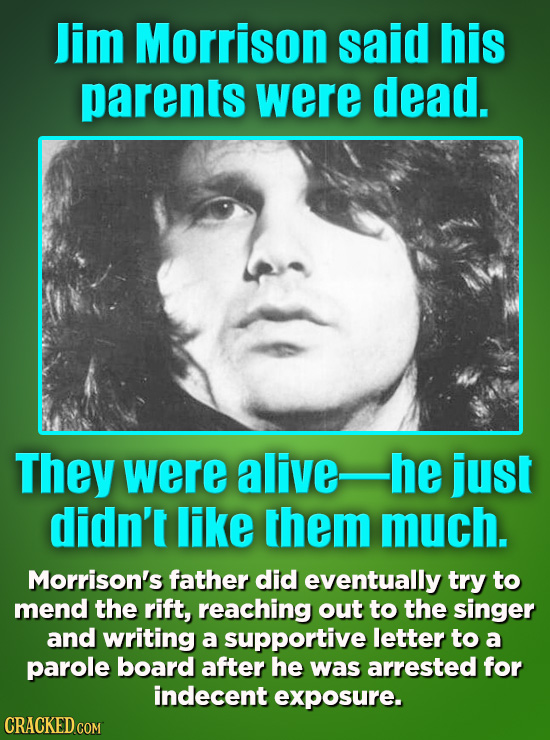 Jim Morrison said his parents were dead. They were alive- he just didn't like them much. Morrison's father did eventually try to mend the rift, reachi