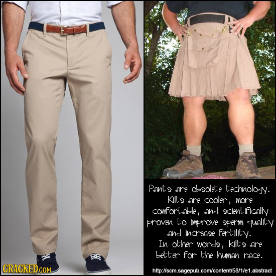 Pants are dlsolete technolosy. Kilts are cooler, more comfortable, and clentifically proven to Improve sperm quality and increase fertility. In other