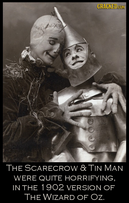 CRACKED CO COM THE SCARECROW & TIN MAN WERE QUITE HORRIFYING, IN THE 1902 VERSION OF THE WIZARD OF OZ.