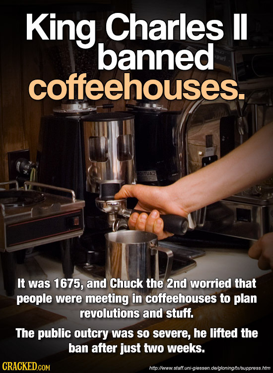 King Charles II banned coffeehouses. It was 1675, and Chuck the 2nd worried that people were meeting in coffeehouses to plan revolutions and stuff. Th