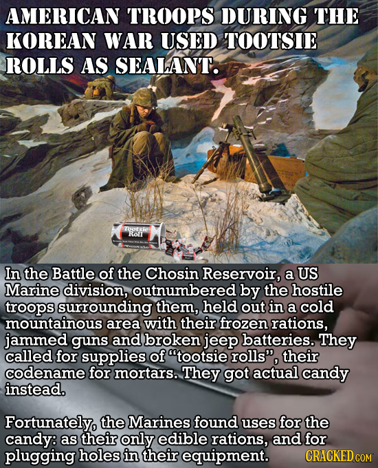 AMERICAN TROOPS DURING THE KOREAN WAR USED TOOTSIE ROLLS AS SEALAN'T. Tootsie Rol In the Battle of the Chosin Reservoir, a US Marine division, outnumb