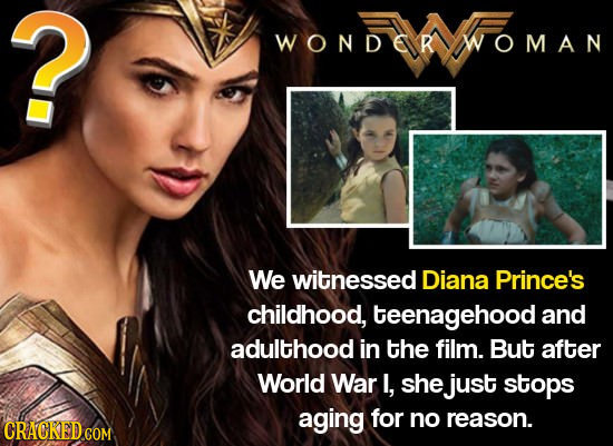? WONDORWOMAN We witnessed Diana Prince's childhood, teenagehood and adulthood in the film. But after World War I, she just stops aging for no reason.