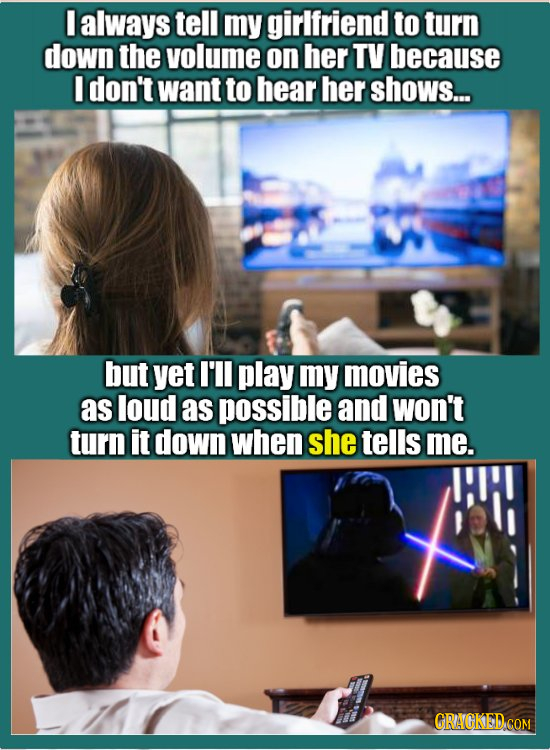 I always tell my girlfriend to turn down the volume on her TV because I don't want to hear her shows... but yet I'll play my movies as loud as possibl