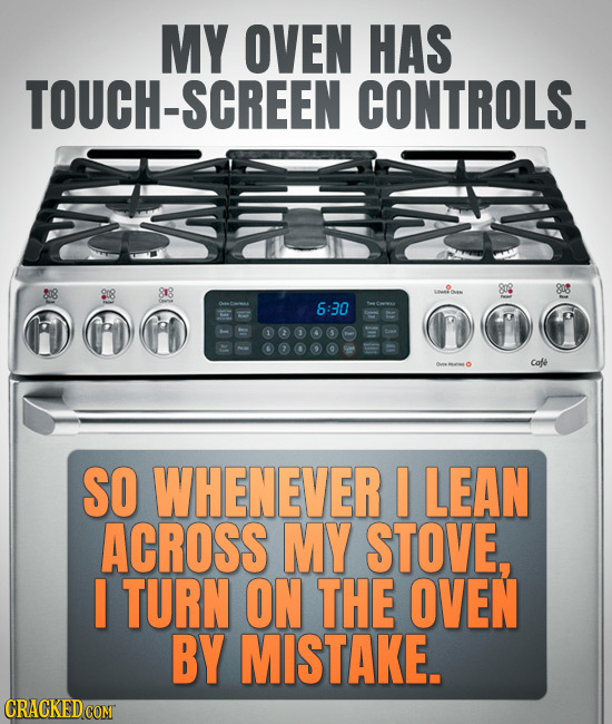 MY OVEN HAS TOUCH-SCREEN CONTROLS. 8r8 808 808 6:30 Cofe SO WHENEVER I LEAN ACROSS MY STOVE, I TURN ON THE OVEN BY MISTAKE.