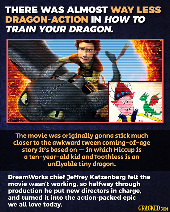 THERE WAS ALMOST WAY LESS DRAGON-ACTION IN HOW TO TRAIN YOUR DRAGON. The movie was originally gonna stick much closer to the awkward tween coming-of-a