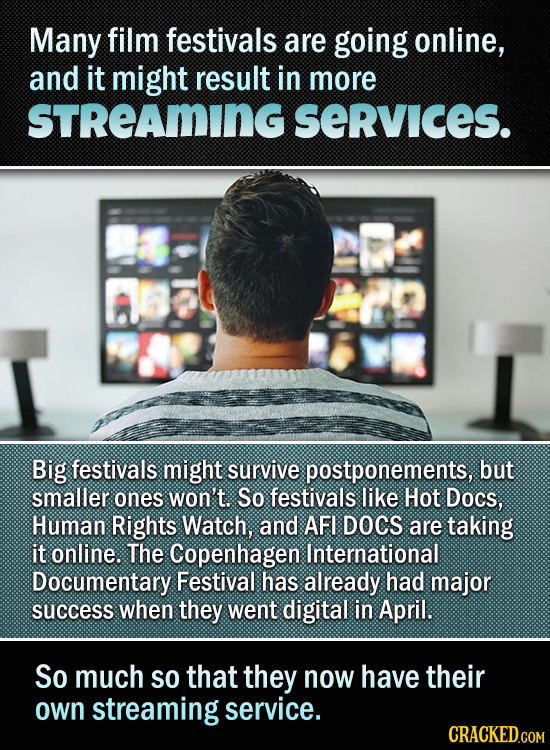 Many film festivals are going online, and it might result in more STREAMING SeRvIces. Big festivals might survive postponements, but smaller ones won'