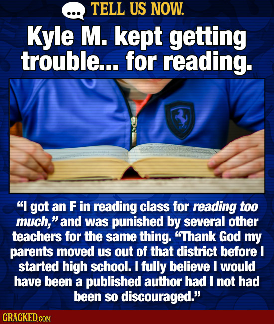 TELL US NOW. Kyle M. kept getting trouble... for reading. I got an F in reading class for reading too much, and was punished by several other teache
