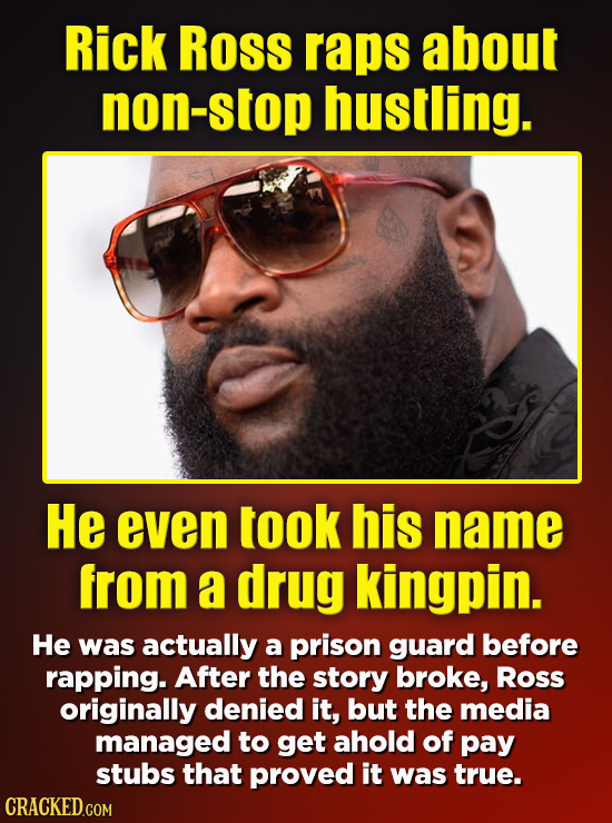Rick Ross raps about non-stop hustling. He even took his name from a drug kingpin. He was actually a prison guard before rapping. After the story brok
