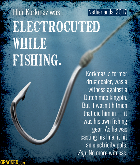 Netherlands, 2017 Hidr Korkmaz was ELECTROCUTED WHILE FISHING. Korkmaz, a former drug dealer, was a witness against a Dutch mob kingpin. But it wasn't