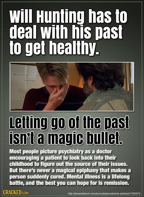 Will Hunting has to deal with his past to get healthy. Letting go of the past isn't a magic bullet. Most people picture psychiatry as a doctor encoura