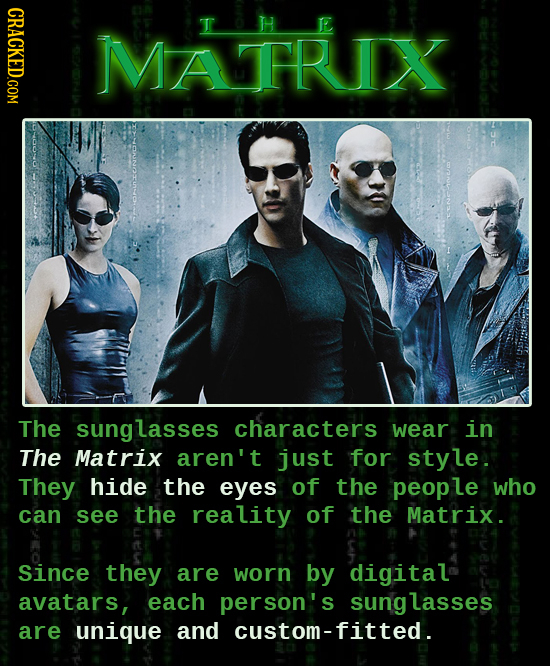 CRACKED.COM MATRIX The sunglasses characters wear in The Matrix aren't just for style. They hide the eyes of the peop le who can see the reality of th