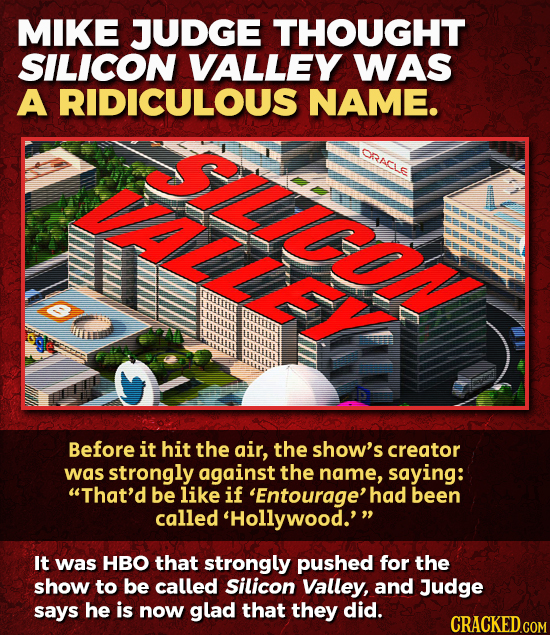 MIKE JUDGE THOUGHT SILICON VALLEY WAS A RIDICULOUS NAME. CRRACLS LLE Before it hit the air, the show's creator was strongly against the name, saying: