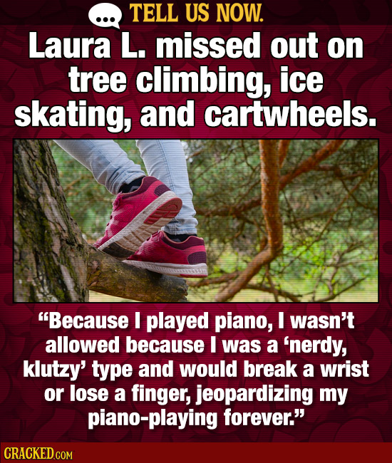 TELL US NOW. Laura L. missed out on tree climbing, ice skating, and cartwheels. Because I played piano, I wasn't allowed because I was a 'nerdy, klut