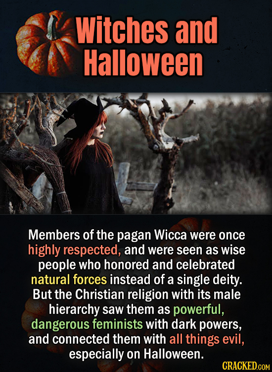 Witches and Halloween Members of the pagan Wicca were once highly respected, and were seen as wise people who honored and celebrated natural forces in