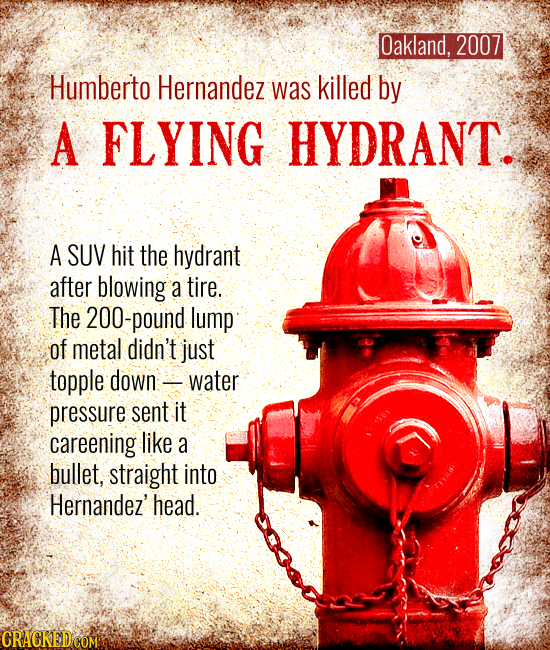 Oakland, 2007 Humberto Hernandez was killed by A FLYING HYDRANT. A SUV hit the hydrant after blowing a tire. The 200-pound lump of metal didn't just t