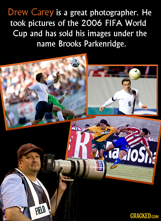 Drew Carey is a great photographer. He took pictures of the 2006 FIFA World Cup and has sold his images under the name Brooks Parkenridge. 6 R GALAX a