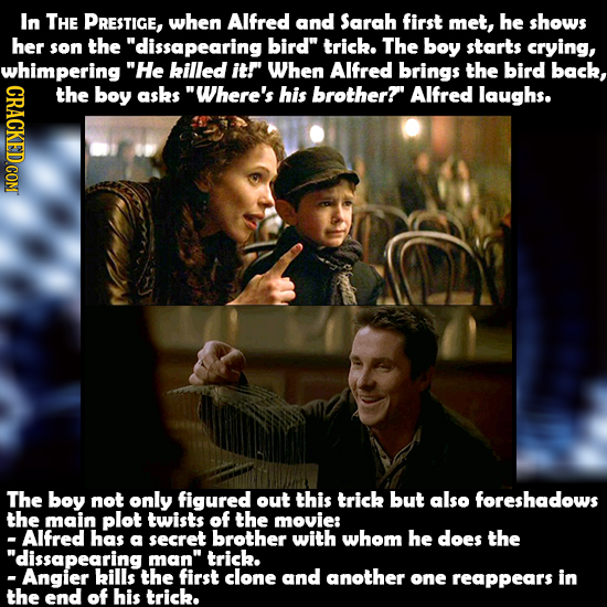 In THE PRESTIGE, when Alfred and Sarah first met, he shows her son the dissapearing bird trick. The boy starts crying, whimpering He killed itr Whe