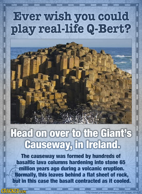 Ever wish you could play real-life -Bert? Head on over to the Giant's Causeway, in Ireland. The causeway was formed by hundreds of basaltic lava colum