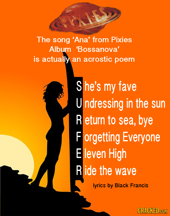 The song 'Ana' from Pixies Album Bossanova' is actually an acrostic poem She's my fave U ndressing in the sun R eturn to sea, bye F orgetting Everyone