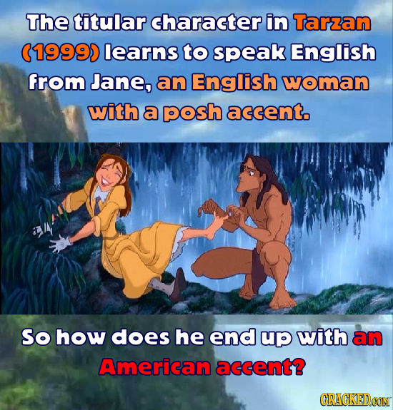 The titular character in Tarzzan (19990 learns to speak English from Jane, an English woman with a posh accent. So how does he end up with an American