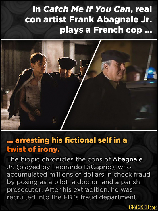 In Catch Me If You Can, real con artist Frank Abagnale Jr. plays a French COp... ... arresting his fictional self in a twist of irony. The biopic chro