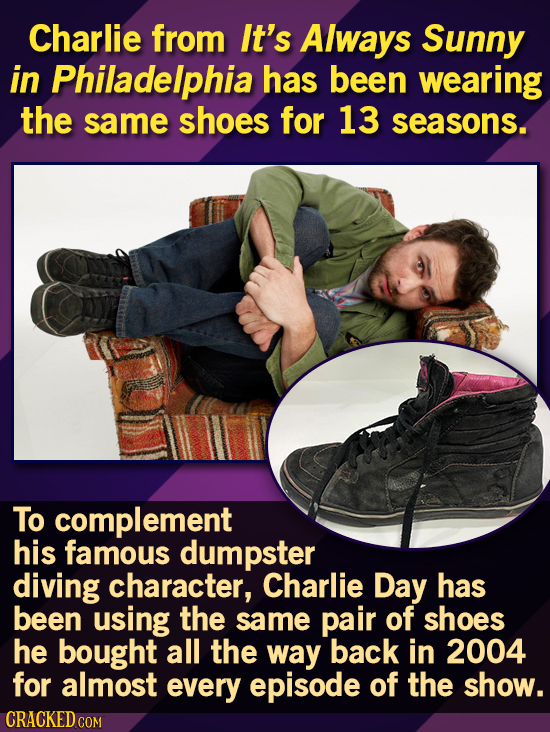Charlie from It's Always Sunny in Philadelphia has been wearing the same shoes for 13 seasons. To complement his famous dumpster diving character, Cha
