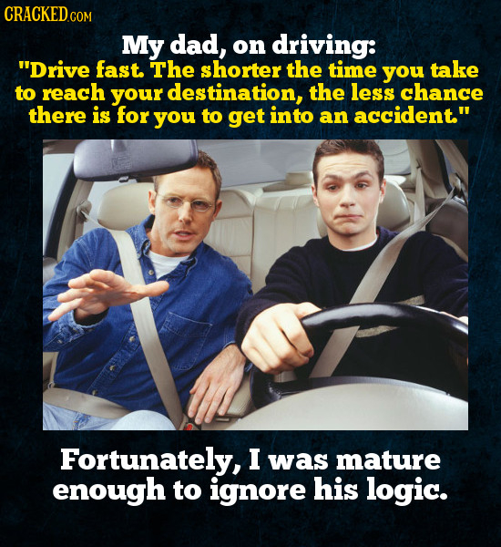 My dad, on driving: Drive fast. The shorter the time you take to reach your destination, the less chance there is for you to get into an accident Fo