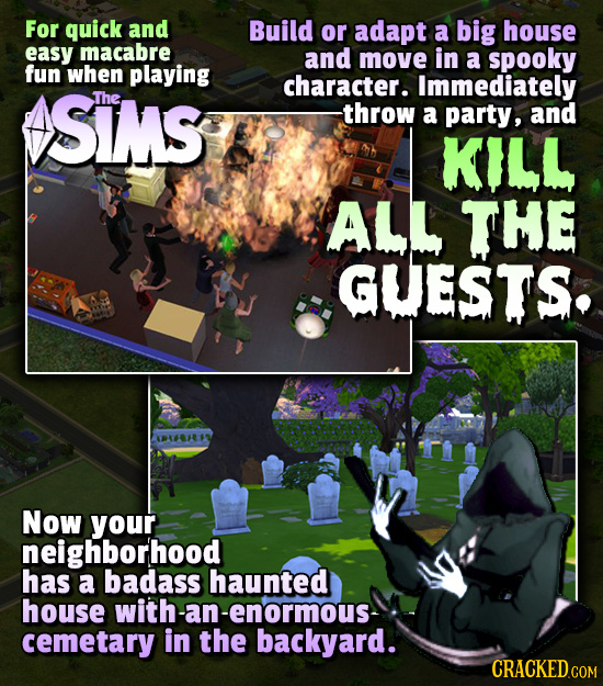 For quick and Build or adapt a big house easy macabre and move in a spooky fun when playing character. SIMS Immediately The -throw a party, and KILL A
