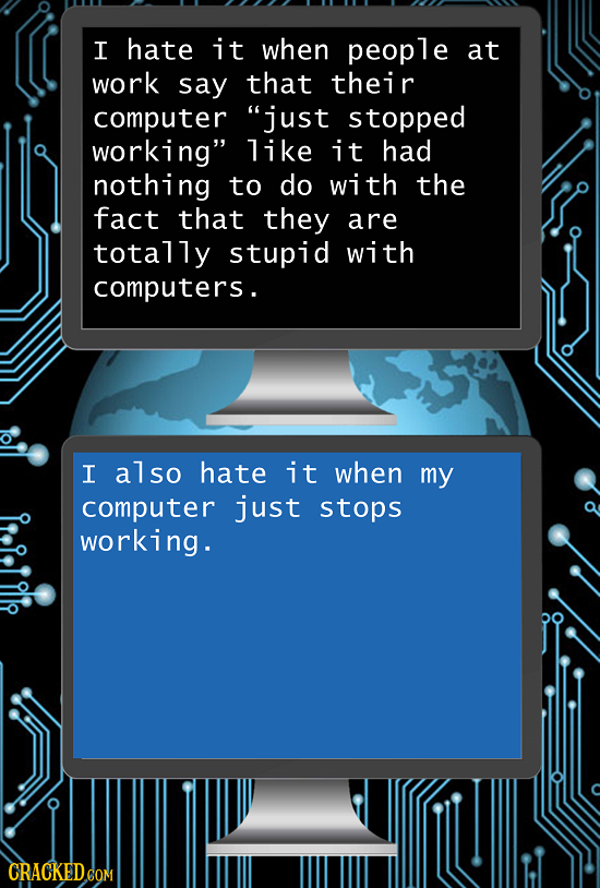 I hate it when people at work say that their computer just stopped working like it had nothing to do with the fact that they are totally stupid with
