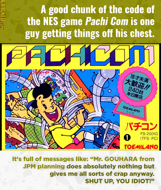 CRACKED COM A good chunk of the code of the NES game Pachi Com is one guy getting things off his chest. ACcomT 8 i!! 2402 SEmRE TOEMILAND hi /1F 1 FS-