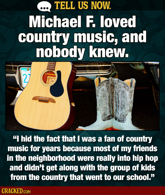 TELL US NOW. Michael F. loved country music, and nobody knew. 2 I hid the fact that I was a fan of country music for years because most of my friends