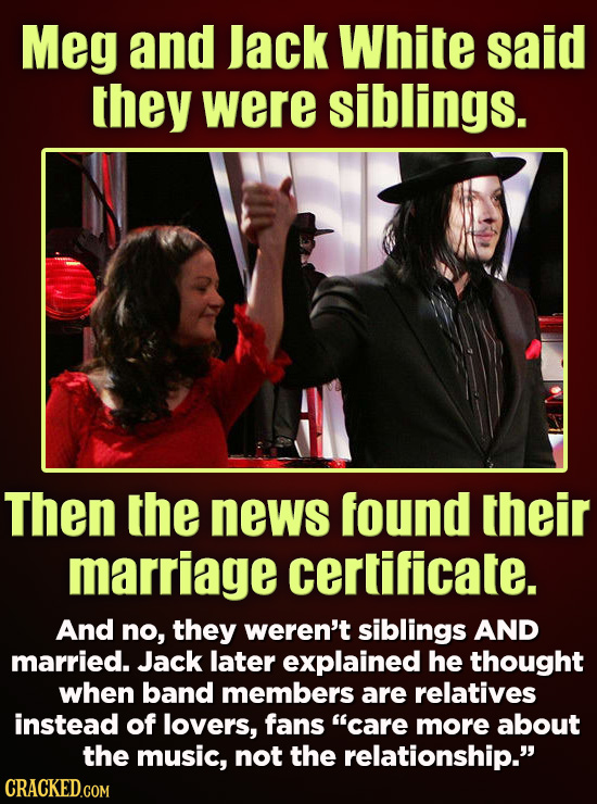 Meg and lack White said they were siblings. Then the news found their marriage certificate. And no, they weren't siblings AND married. Jack later expl