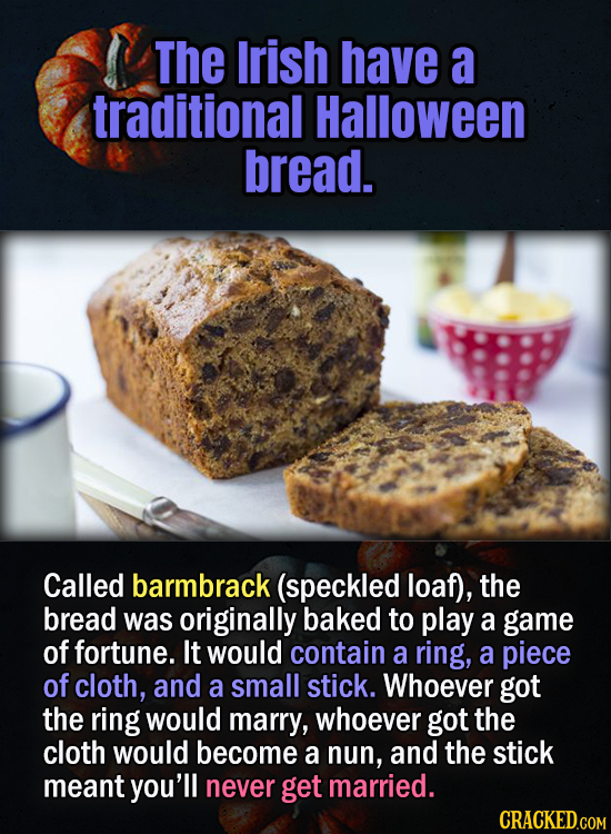 The Irish have a traditional Halloween bread. Called barmbrack (speckled loaf), the bread was originally baked to play a game of fortune. It would con