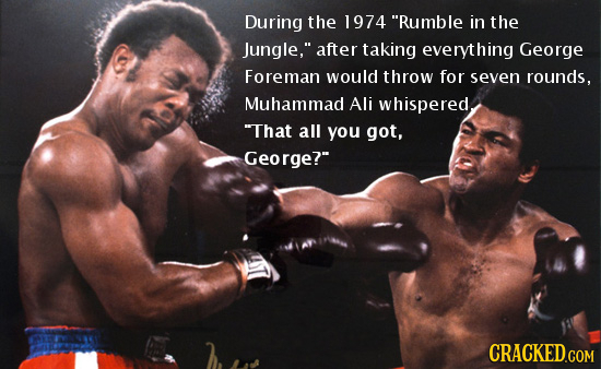 During the 1974 Rumble in the Jungle, after taking everything George Foreman would throw for seven rounds, Muhammad Ali whispered, That all you got