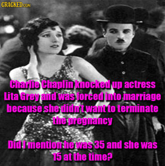 Charlie Chaplin knocked up actress Lita Grey and was forced into marriage because she didni't want to terminate the ereynancy Did T mentiom: he was 35