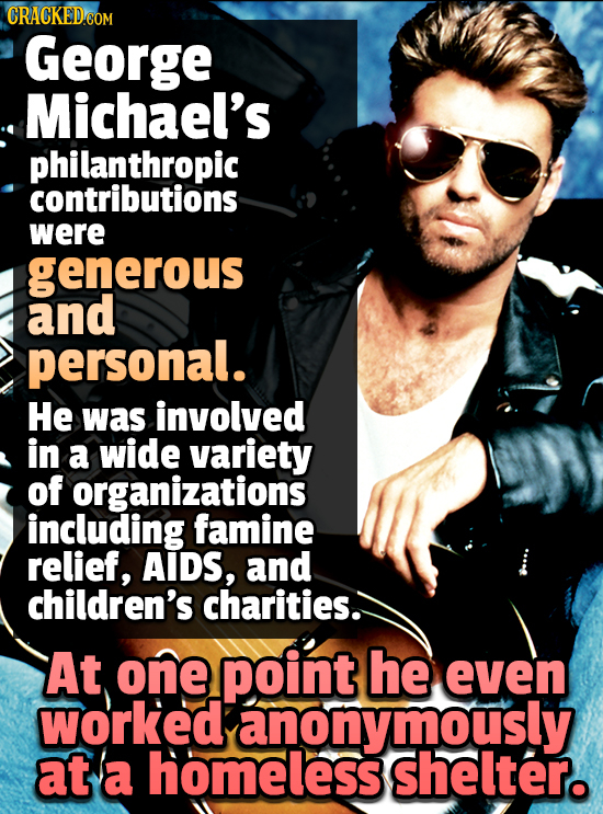 George Michael's philanthropic contributions were generous and personal. He was involved in a wide variety of organizations including famine relief, A