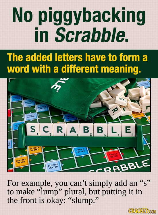 No piggybacking in Scrabble. The added letters have to form a word with a different meaning. YYOW ? ARSTER SCRAB S C B B L E 3 3 3 1 T DOURLE WOnD TRI