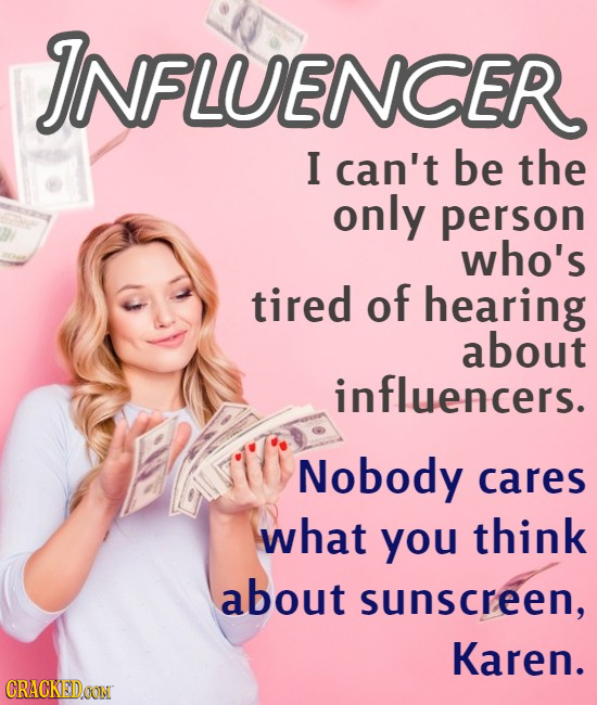 INFLUENCER I can't be the only person who's tired of hearing about influencers. Nobody cares what you think about sunscreen, Karen. CRACKEDOON