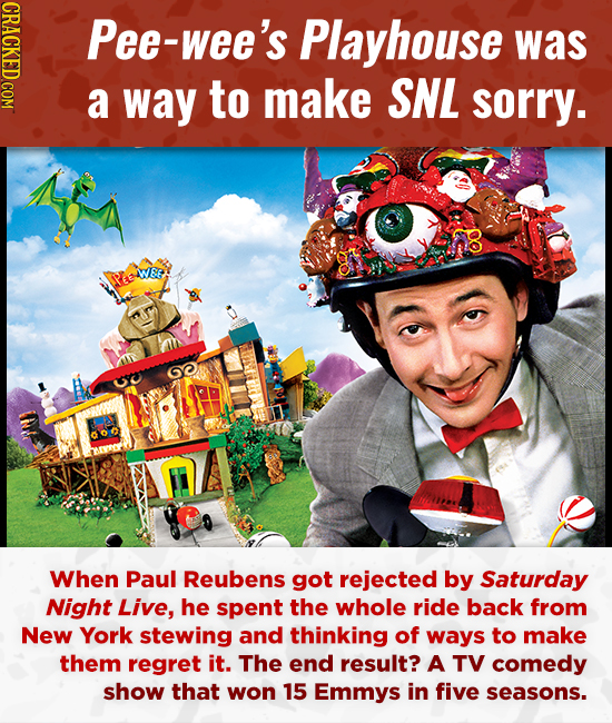 CRACKED COM Pee-wee's Playhouse was a way to make SNL sorry. WWEE oy When Paul Reubens got rejected by Saturday Night Live, he spent the whole ride ba