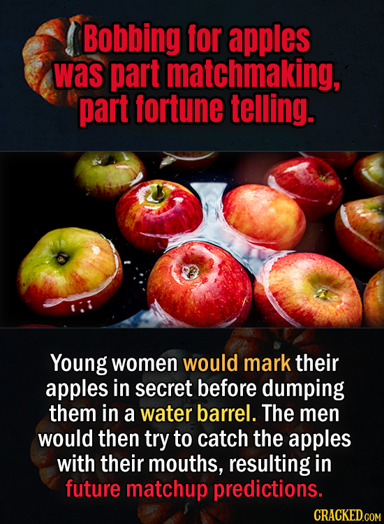 Bobbing for apples was part matchmaking, part fortune telling. Young women would mark their apples in secret before dumping them in a water barrel. Th